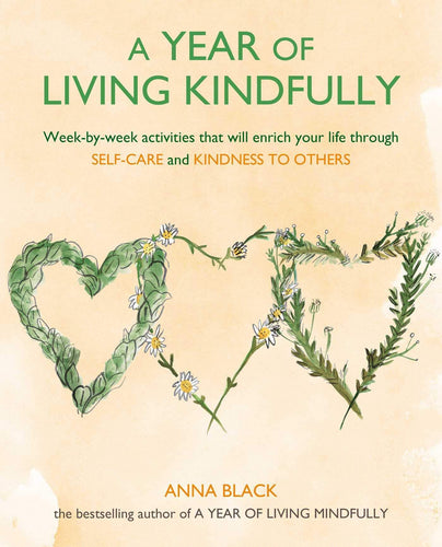 A Year of Living Kindfully: Week-By-Week Activities That Will Enrich Your Life Through Self-Care and Kindness to Others (Book by Anna Black)