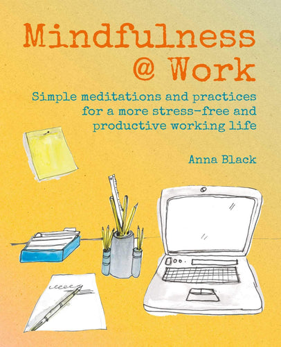 Mindfulness @ Work: Simple Meditations and Practices for a More Stress-Free and Productive Working Life (Book by Anna Black)