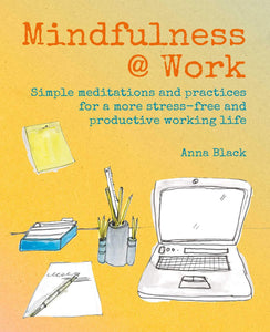Mindfulness @ Work: Simple Meditations and Practices for a More Stress-Free and Productive Working Life (Book by Anna Black) - Books - Spiffy