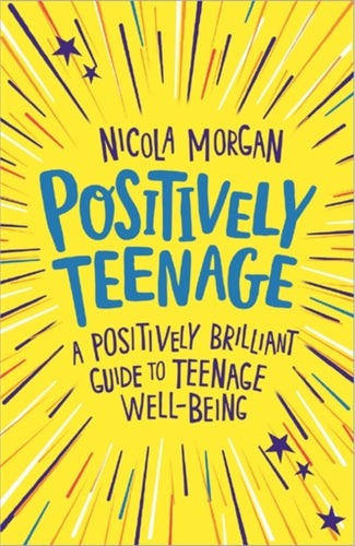 Positively Teenage: A Positively Brilliant Guide to Teenage Well-being (Book by Nicola Morgan)