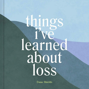 Things I've Learned about Loss (Book by Dana Shields)