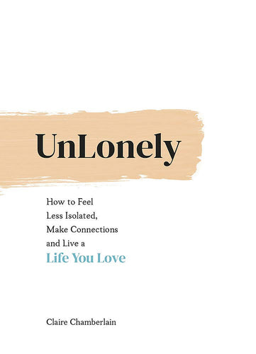 UnLonely: How to Feel Less Isolated, Make Connections and Live a Life You Love (Book by Claire Chamerlain)