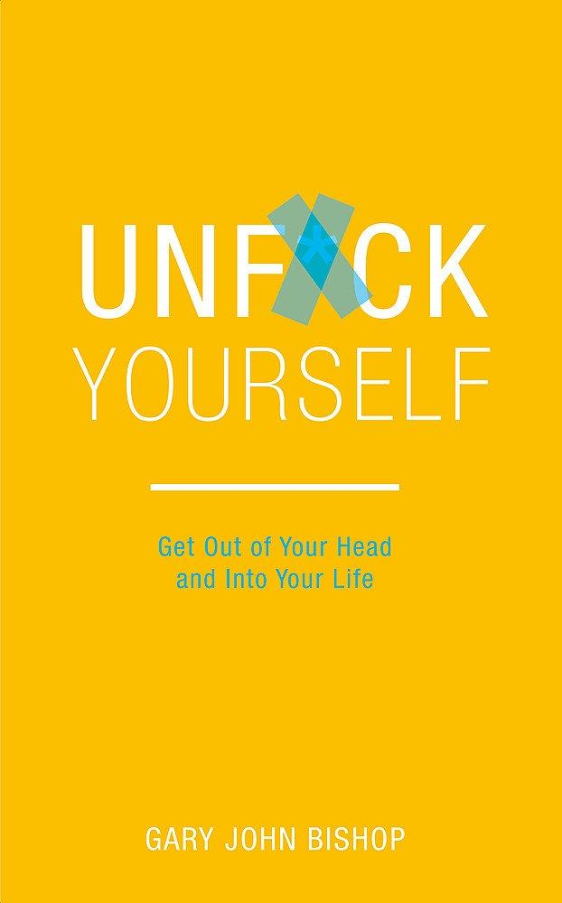 Unf*ck Yourself - Get out of your head and into your life (Book by Gary John Bishop) - Spiffy