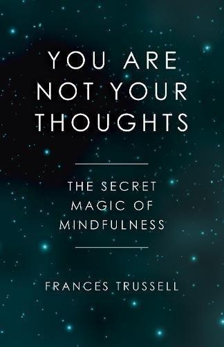 You Are Not Your Thoughts: The Secret Magic of Mindfulness (Book by Frances Trussell)