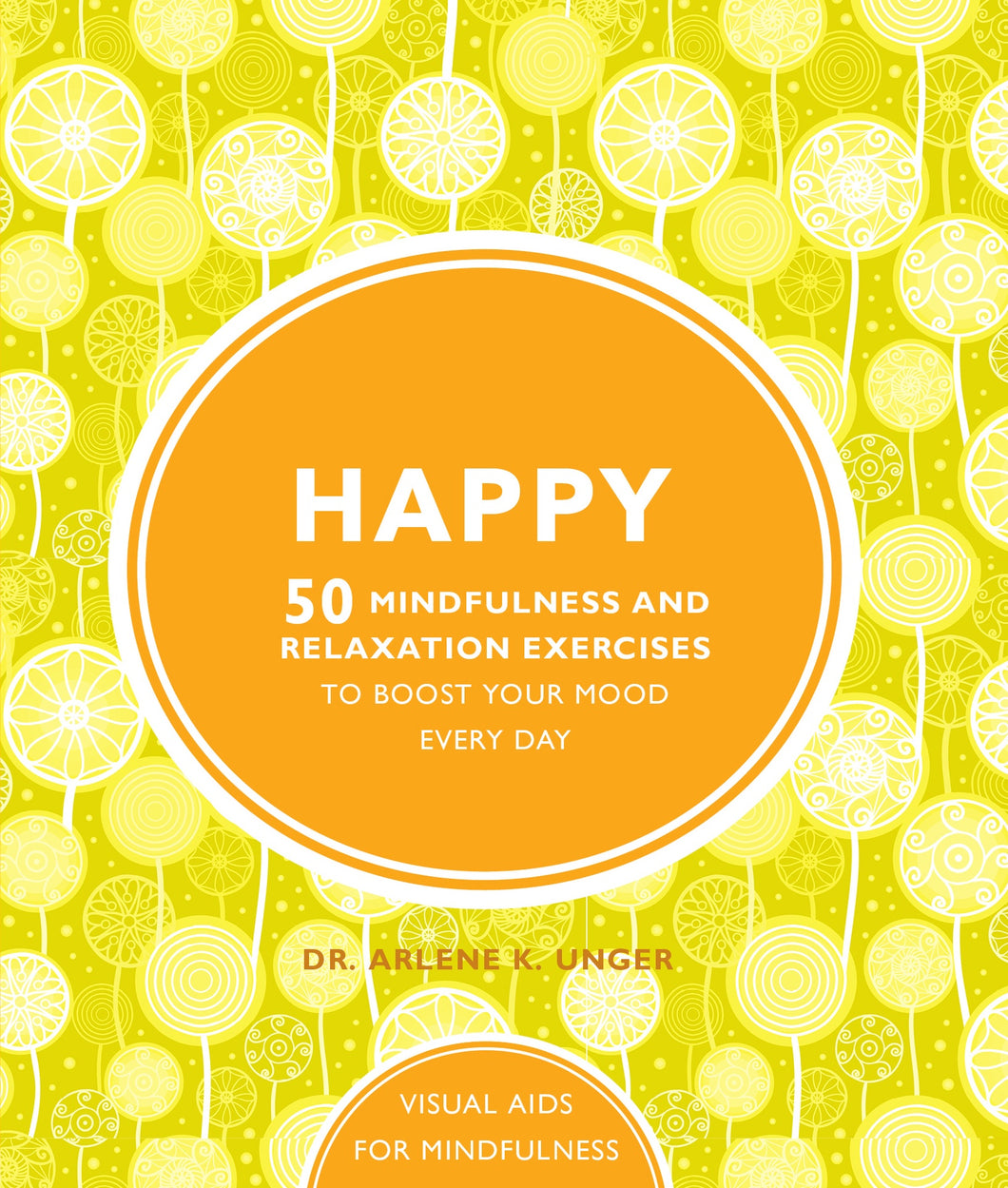 Happy : 50 Mindfulness and Relaxation Exercises to Boost Your Mood Every Day (Book by Dr. Arlene K. Unger) - Books - Spiffy