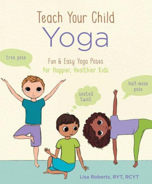Teach Your Child Yoga: Fun & Easy Yoga Poses for Happier, Healthier Kids (Book by Lisa Roberts) - Books for Children age 7-11 - Spiffy