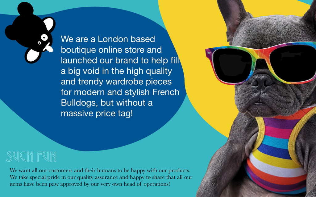 We are a London based boutique online store and launched our brand to help fill a big void in the high quality and trendy wardrobe pieces for modern and stylish French Bulldogs, but without a massive price tag!