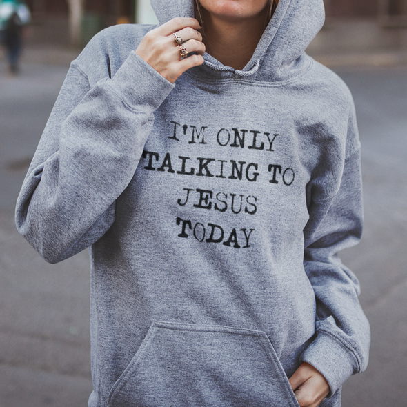 I'm Only Talking To Jesus Today Hoodie