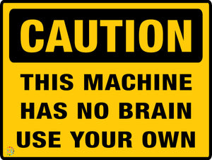 Caution This Machine Has No Brain Use Your Own Sign