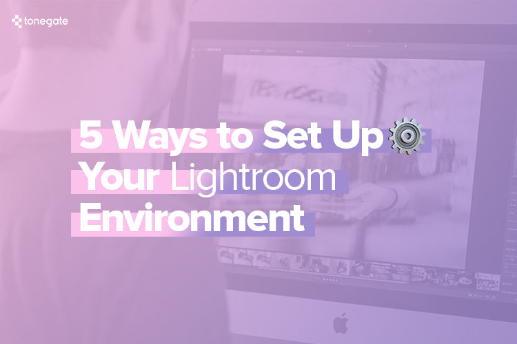5 Ways to Set Up Your Lightroom Environment