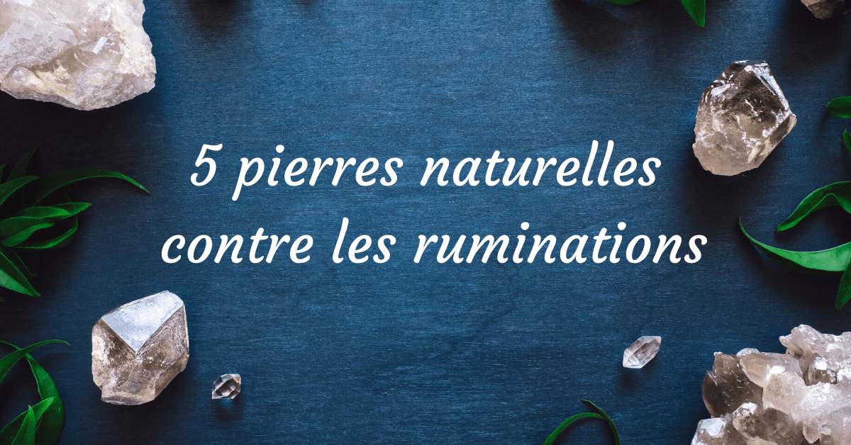 5 pierres naturelles contre les ruminations