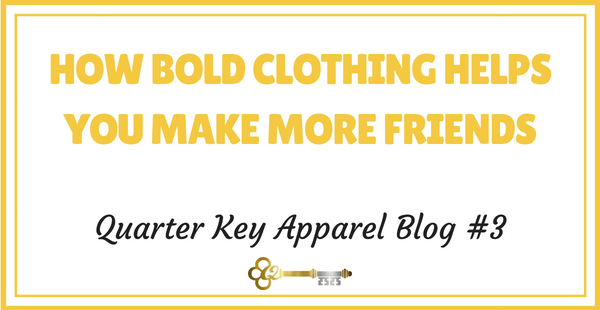 HOW BOLD CLOTHING HELPS YOU MAKE MORE FRIENDS