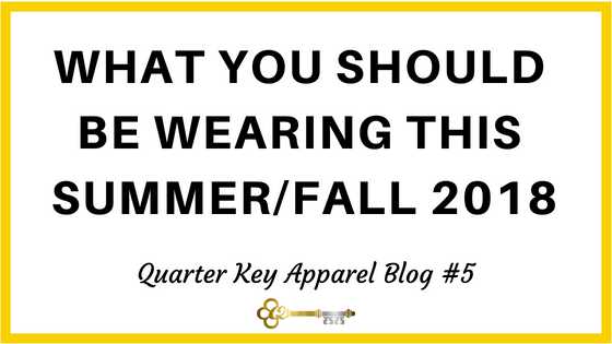 What You Should be Wearing this Summer/Fall 2018