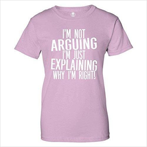 I'm Not Arguing Just Explaining Why I'm Right! Womens T-Shirt-Apparel - www.Gifteee.com - Cool Gifts \ Unique Gifts - The Best Gifts for Men, Women and Kids of All Ages