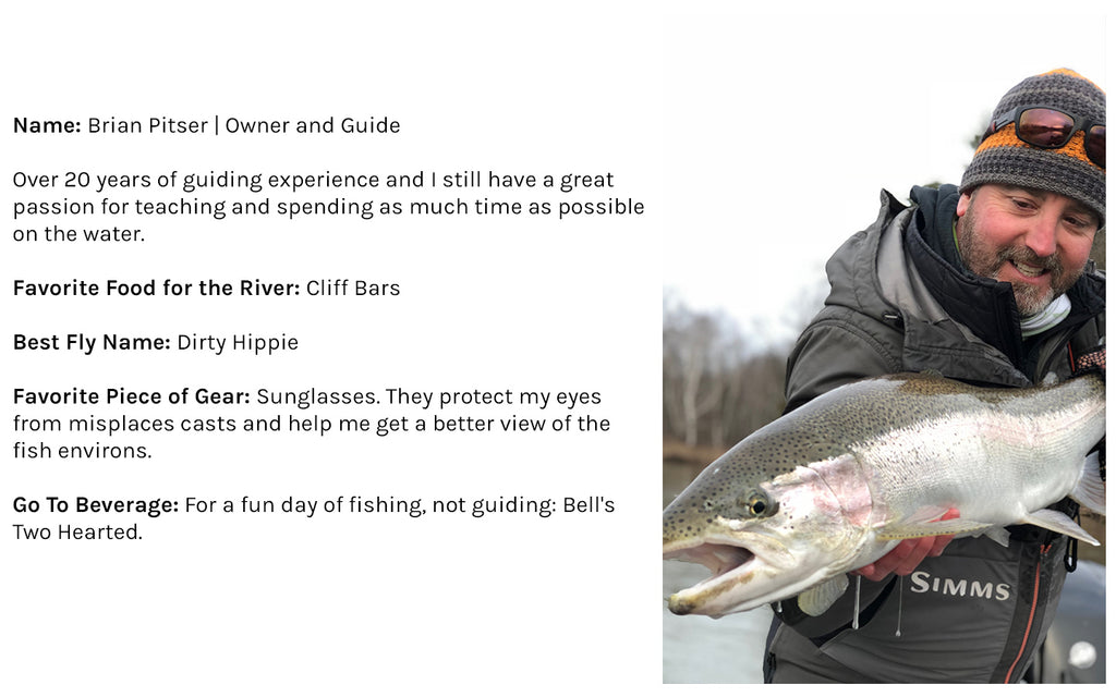 Name: Brian Pitser | Owner and Guide Over 20 years of guiding experience and I still have a great passion for teaching and spending as much time as possible on the water.  Favorite Food for the River: Cliff Bars Best Fly Name: Dirty Hippie Favorite Piece of Gear: Sunglasses. They protect my eyes from misplaces casts and help me get a better view of the fish environs. Go To Beverage: For a fun day of fishing, not guiding: Bell's Two Hearted.