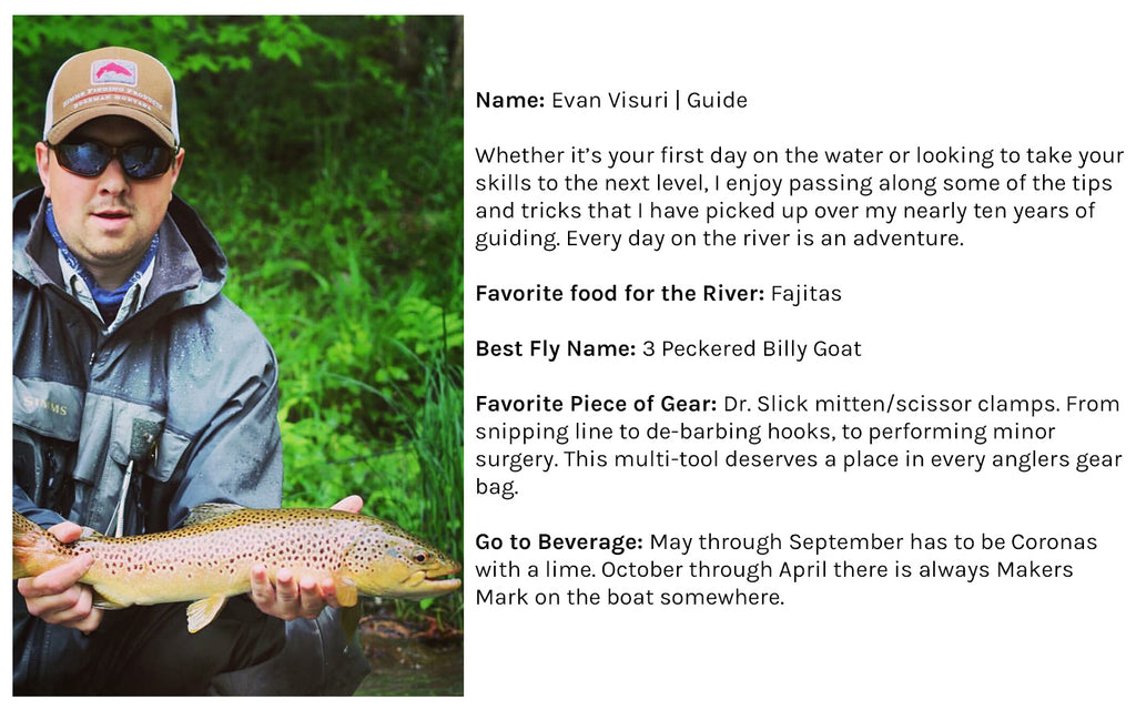 Name: Evan Visuri | Guide  Whether it's your first day on the water or looking to take your skills to the next level, I enjoy passing along some of the tips and tricks that I have picked up over my nearly ten years of guiding. Every day on the river is an adventure. Favorite food for the River: Fajitas Best Fly Name: 3 Peckered Billy Goat Favorite Piece of Gear: Dr. Slick mitten/scissor clamps. From snipping line to de-barbing hooks, to performing minor surgery. This multi-tool deserves a place in every anglers gear bag. Go to Beverage: May through September has to be Coronas with a lime. October through April there is always Makers Mark on the boat somewhere.