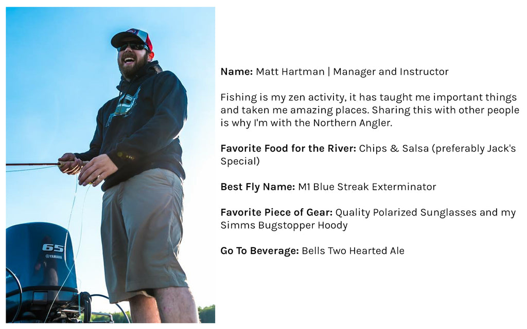 Name: Matt Hartman | Manager and Instructor Fishing is my zen activity, it has taught me important things and taken me amazing places. Sharing this with other people is why I'm with the Northern Angler. Favorite Food for the River: Chips & Salsa (preferably Jack's Special)  Best Fly Name: Man Bear Pig  Favorite Piece of Gear: Quality Polarized Sunglasses and my Simms Bugstopper Hoody Go To Beverage: Bells Two Hearted Ale