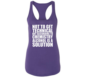 Not To Get Technical Alcohol Is A Solution Ladies Racerback Tank Top
