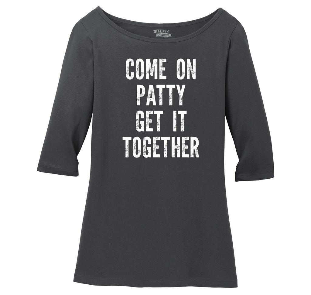 Come On Patty Get It Together Ladies Wide Neck 3/4 Sleeve Tee