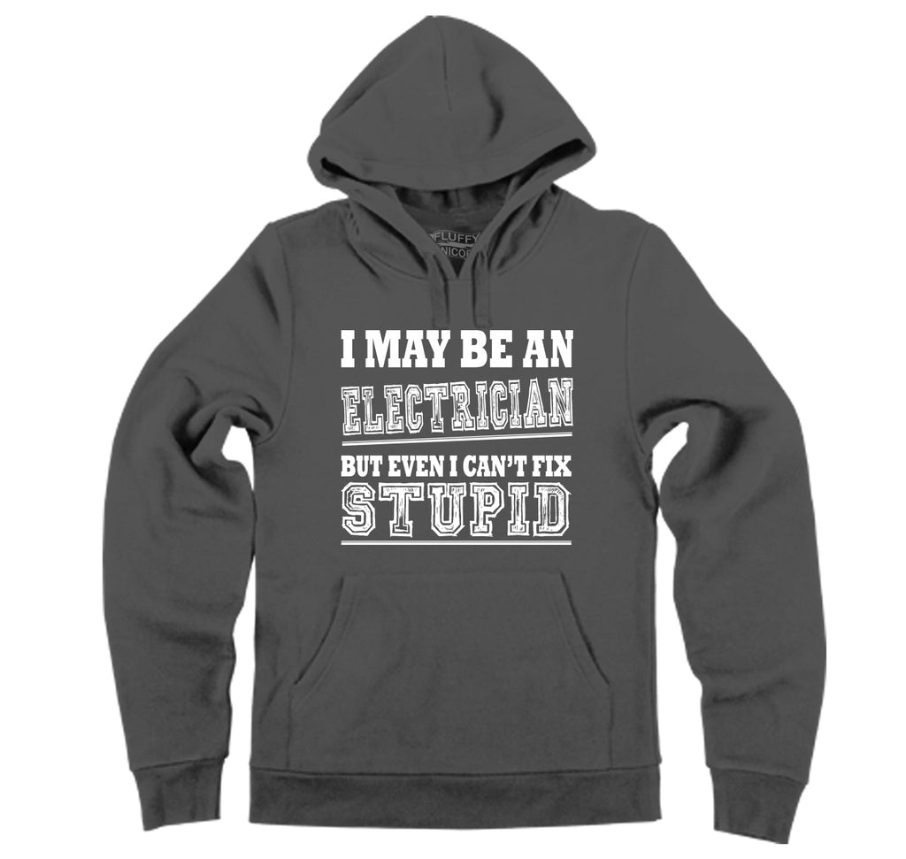 I May Be An Electrician Even I Can't Fix Stupid Hooded Sweatshirt