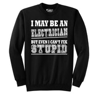 I May Be An Electrician Even I Can't Fix Stupid Crewneck Sweatshirt