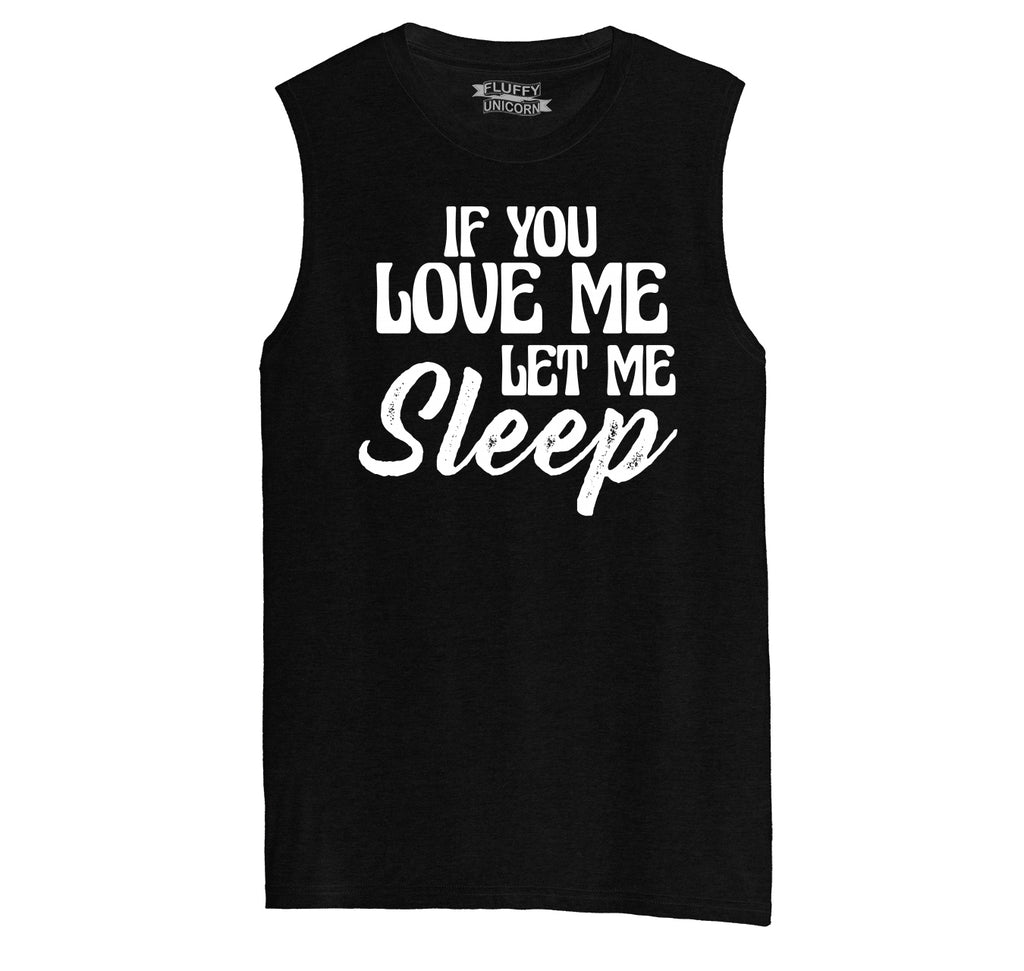 If You Love Me Let Me Sleep Mens Muscle Tank Muscle Tee