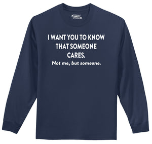 I Want You To Know That Someone Cares. Not Me, But Someone... Mens Long Sleeve Tee Shirt