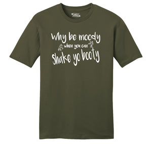Why Be Moody When You Can Shake Your Booty Mens Ringspun Cotton Tee Shirt