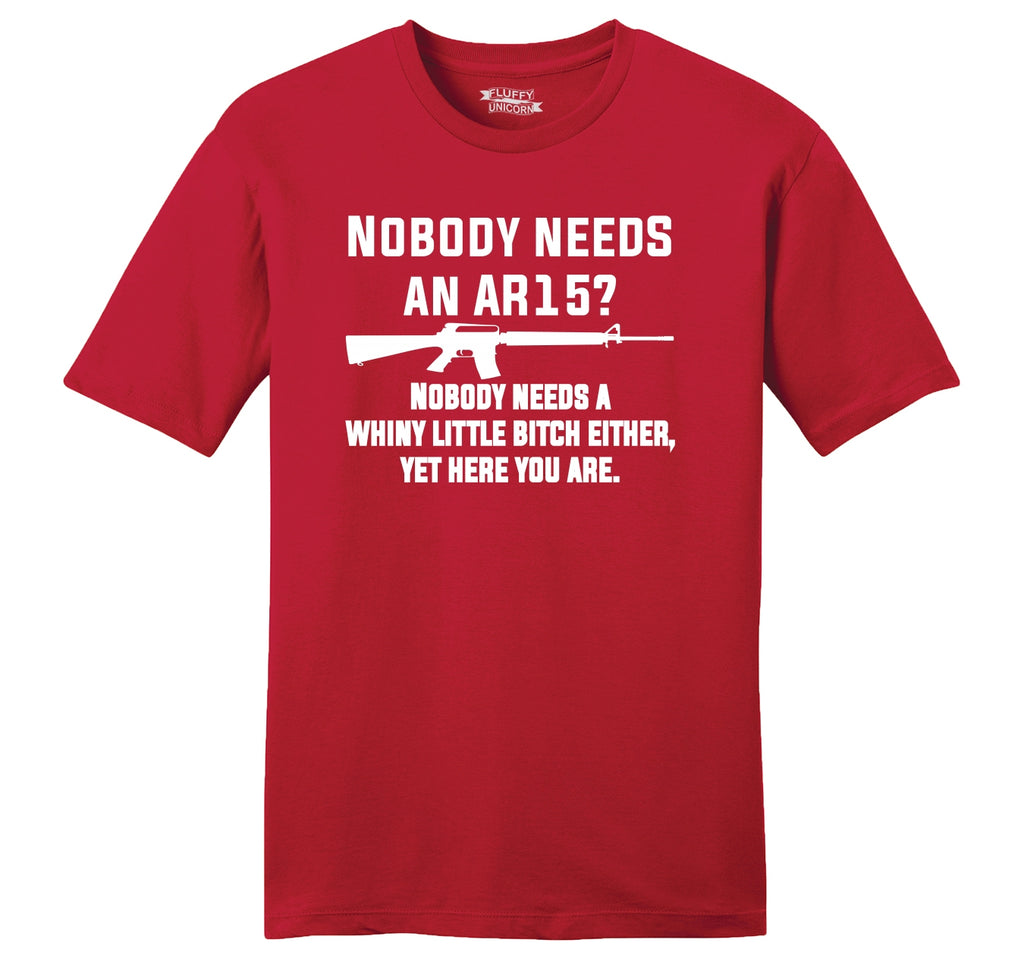 Nobody Needs An AR15 Nobody Needs A Whiny Little Bitch Either Yet Here You Are Mens Ringspun Cotton Tee Shirt