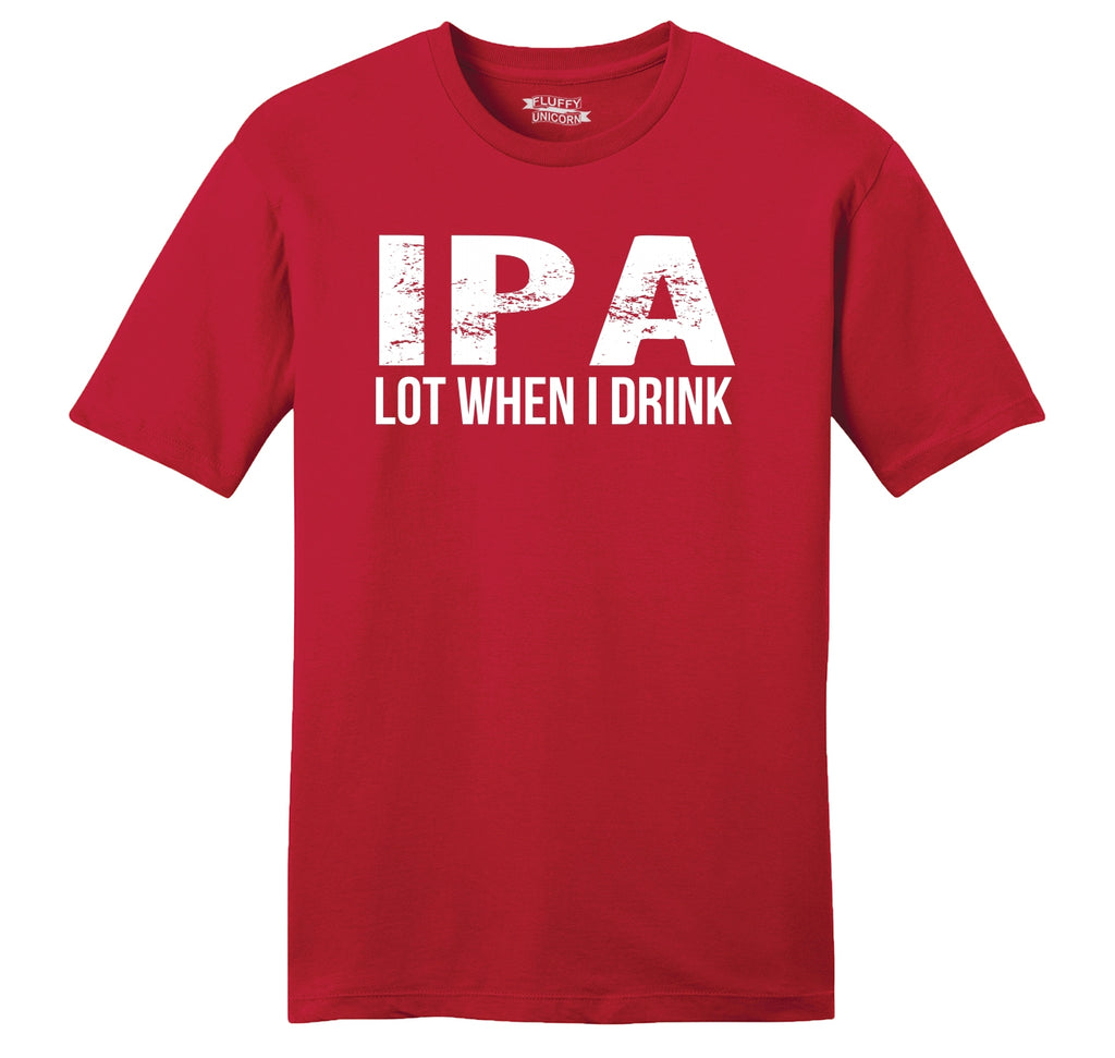 IPA Lot When I Drink Funny Tee Alcohol Beer College Party Tee Mens Ringspun Cotton Tee Shirt