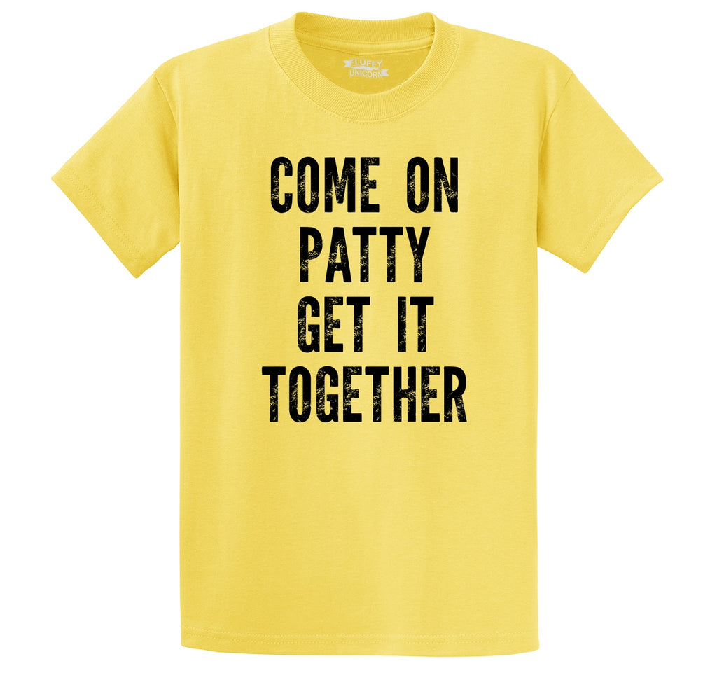 Come On Patty Get It Together Men's Heavyweight Big & Tall Cotton Tee Shirt