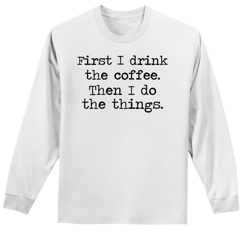 First I Drink Coffee Then I Do Stuff Mens Long Sleeve Tee Shirt