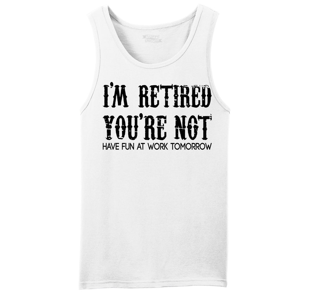 I'm Retired You're Not Have Fun Work Tomorrow Funny Tee Mens Sleeveless Tank Top