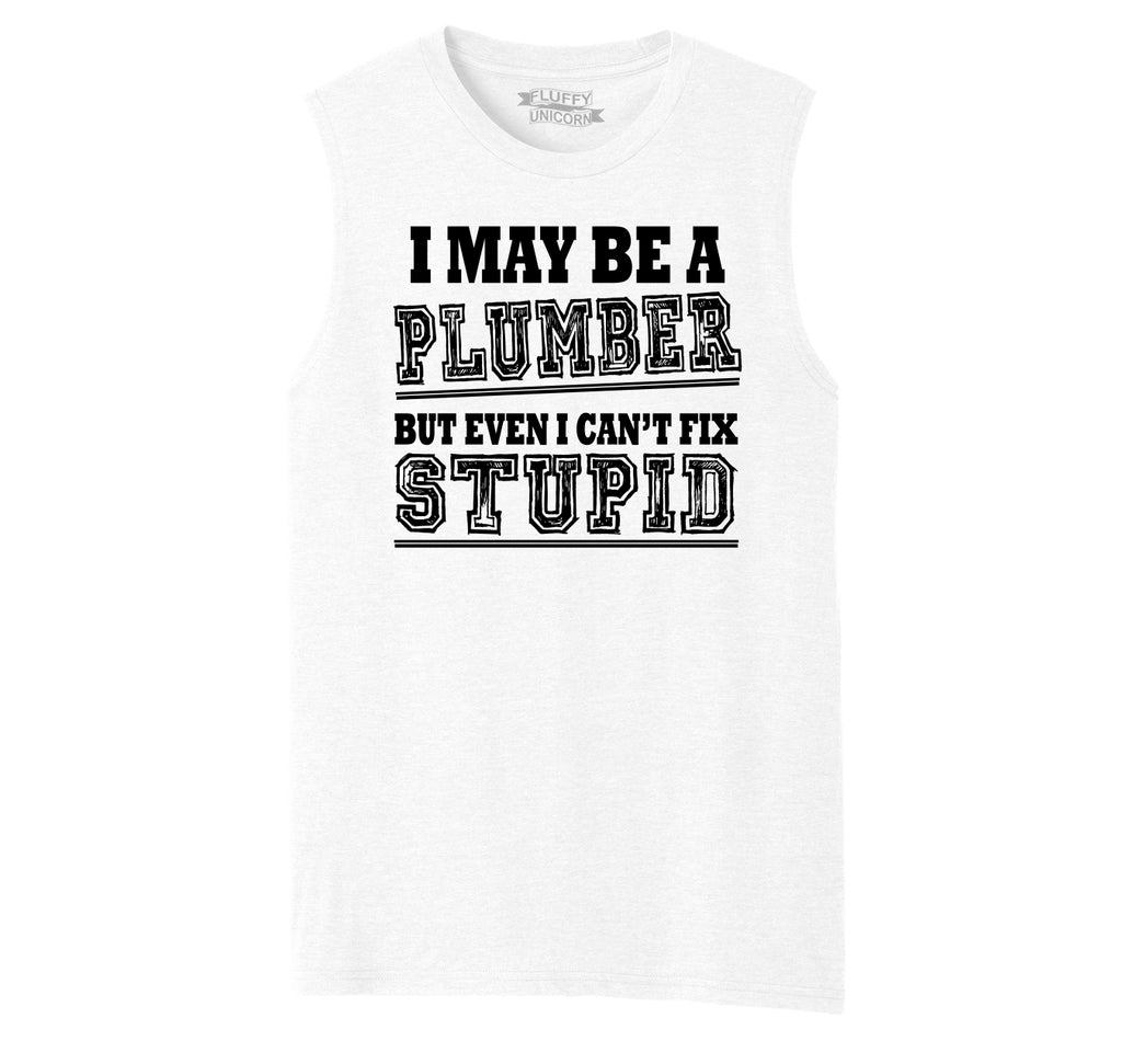 I May Be A Plumber But Even I Can't Fix Stupid Funny Gift Shirt Mens Muscle Tank Muscle Tee