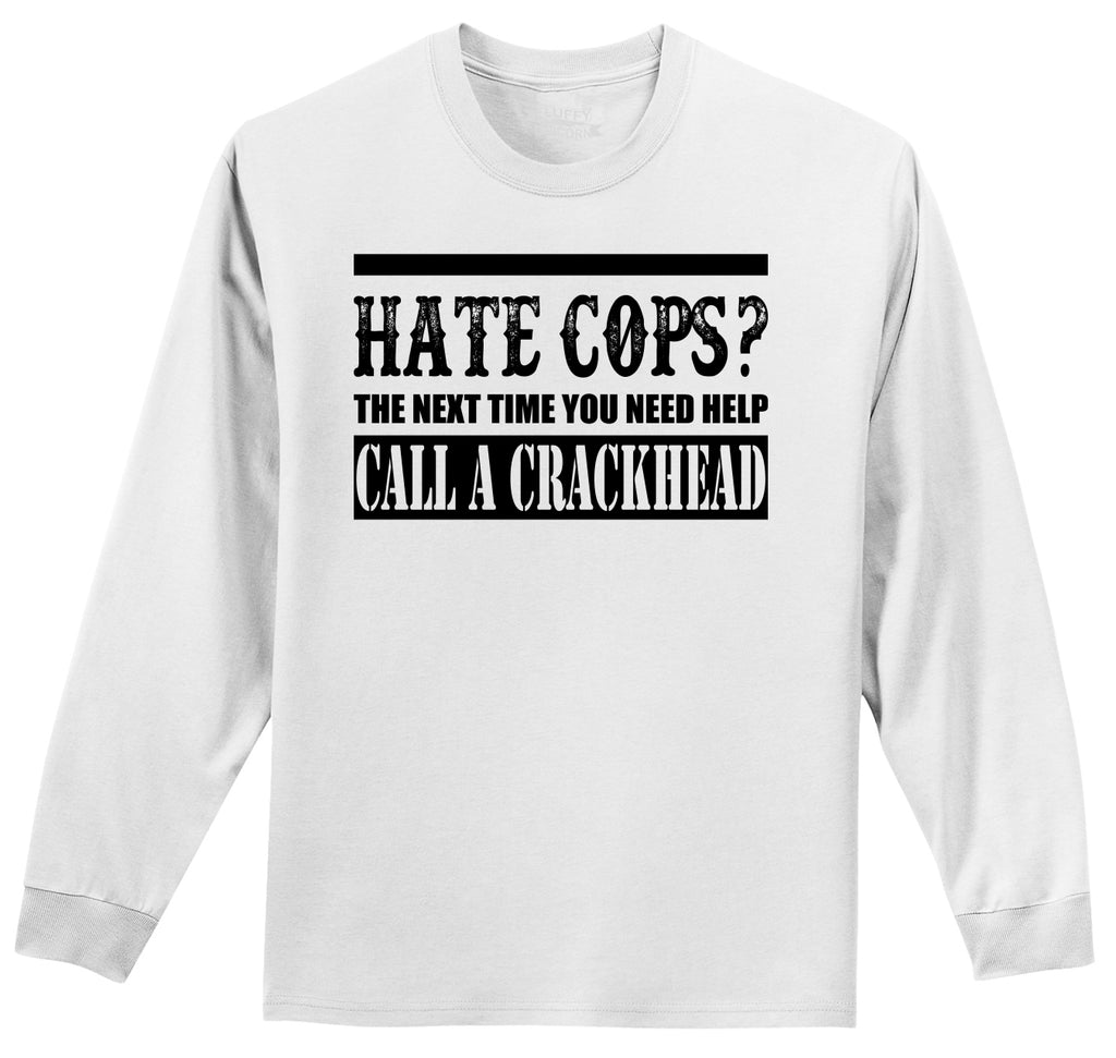 Hate Cops? Next Time You Need Help Call A Crackhead. Mens Long Sleeve Tee Shirt