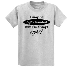 I May Be Left Handed But I'm Always Right Funny Shirt Men's Heavyweight Cotton Tee Shirt