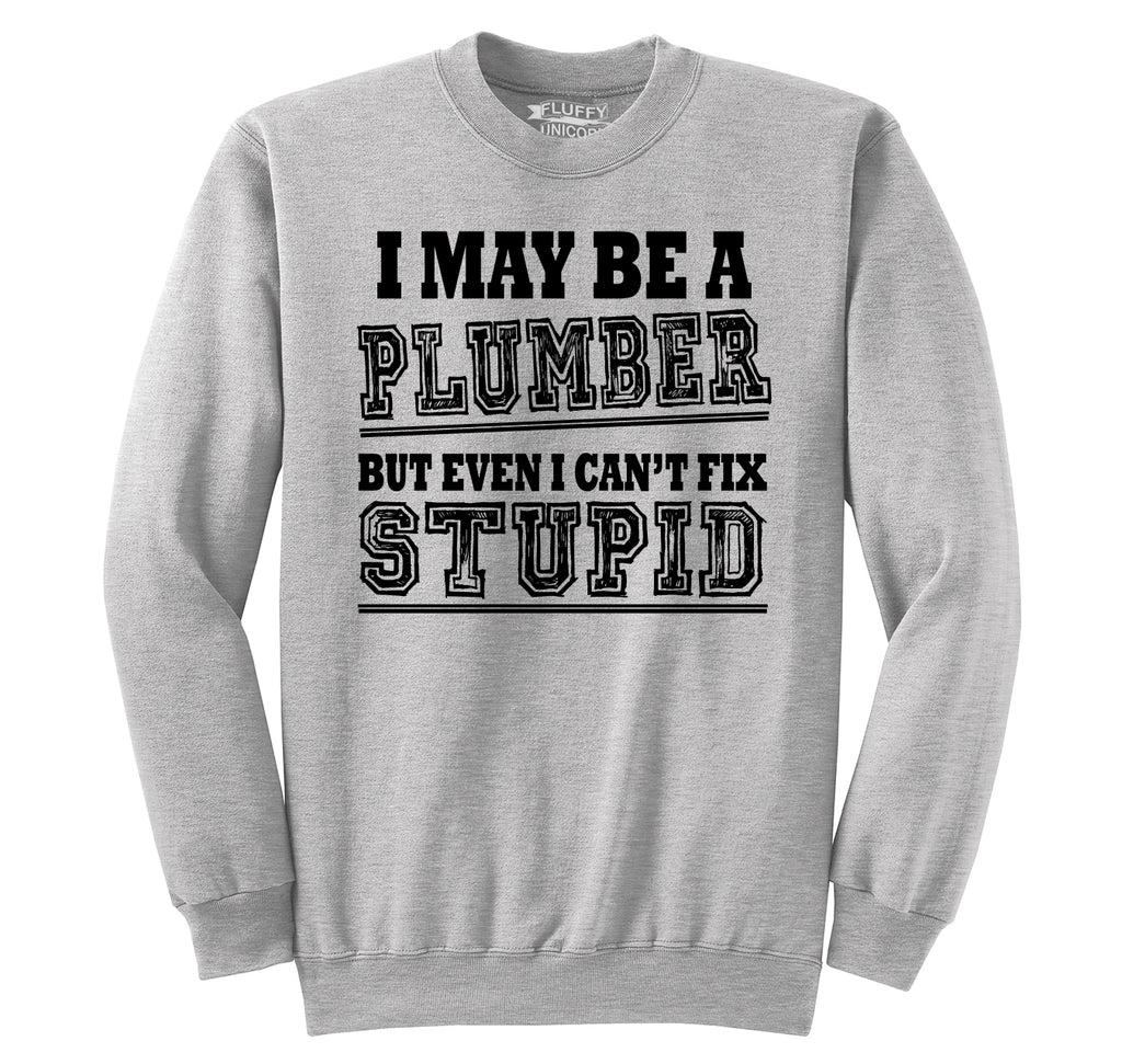 I May Be A Plumber But Even I Can't Fix Stupid Funny Gift Shirt Crewneck Sweatshirt