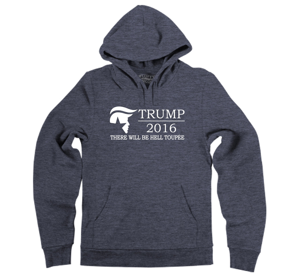 Trump There Will Be Hell Toupe Funny Anti Trump Shirt Hooded Sweatshirt