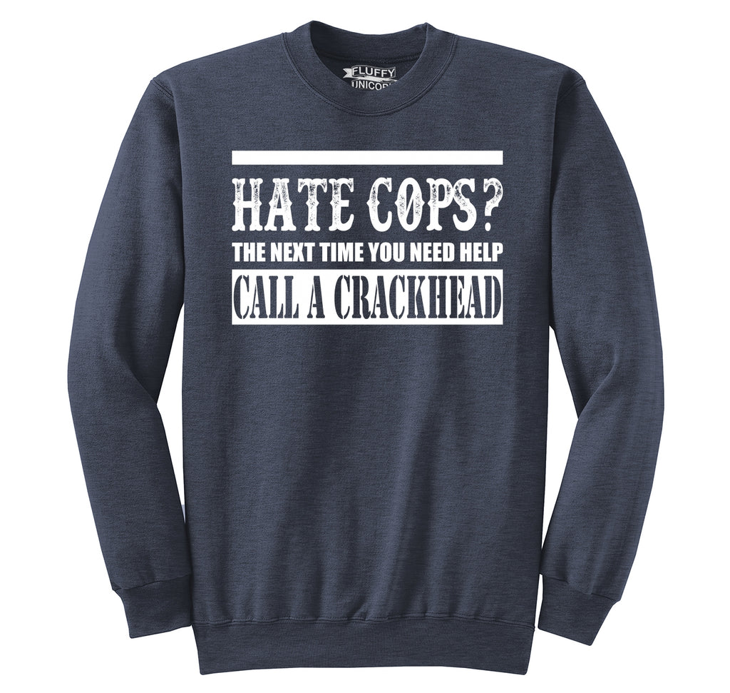 Hate Cops? Next Time You Need Help Call A Crackhead. Crewneck Sweatshirt
