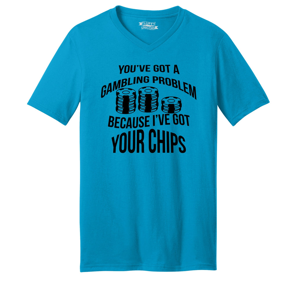 You've got a gambling problem because I've got your chips Mens Short Sleeve Ringspun V Neck