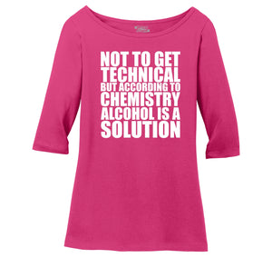 Not To Get Technical Alcohol Is A Solution Ladies Wide Neck 3/4 Sleeve Tee