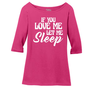 If You Love Me Let Me Sleep Ladies Wide Neck 3/4 Sleeve Tee