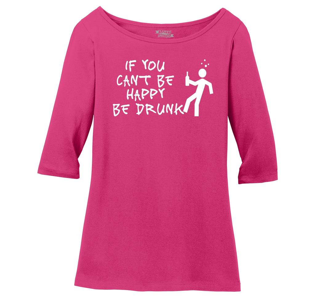 If You Can't Be Happy Be Drunk Ladies Wide Neck 3/4 Sleeve Tee