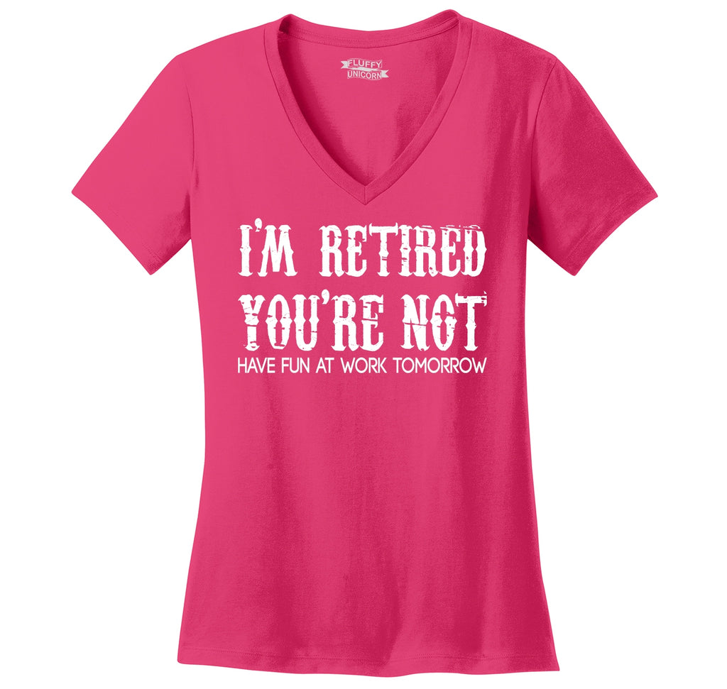 I'm Retired You're Not Have Fun Work Tomorrow Funny Tee Ladies Ringspun V-Neck Tee
