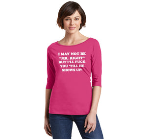 I May Not Be MR Right, But I'll Fuck You Till He Shows Up Ladies Wide Neck 3/4 Sleeve Tee
