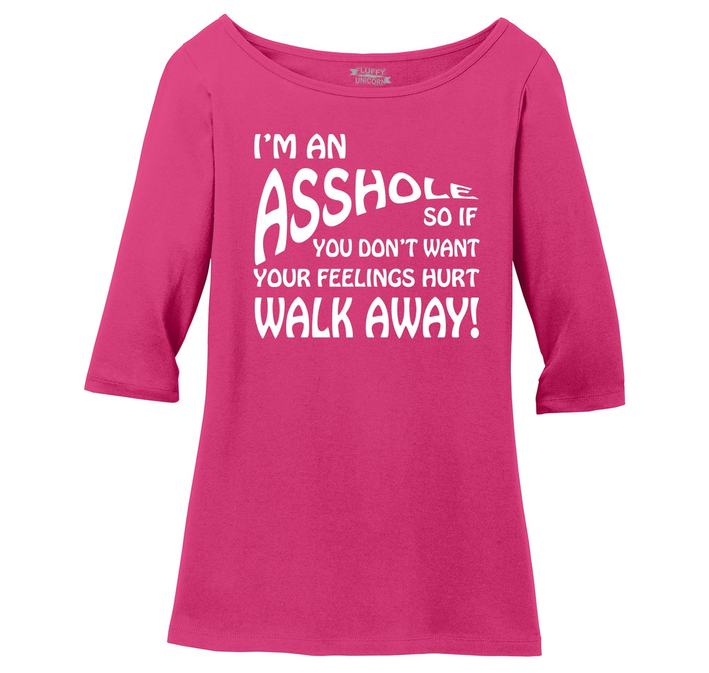 I'm An Asshole, If You Don't Want Your Feelings Hurt Walk Away, Funny Mean Shirt Ladies Wide Neck 3/4 Sleeve Tee