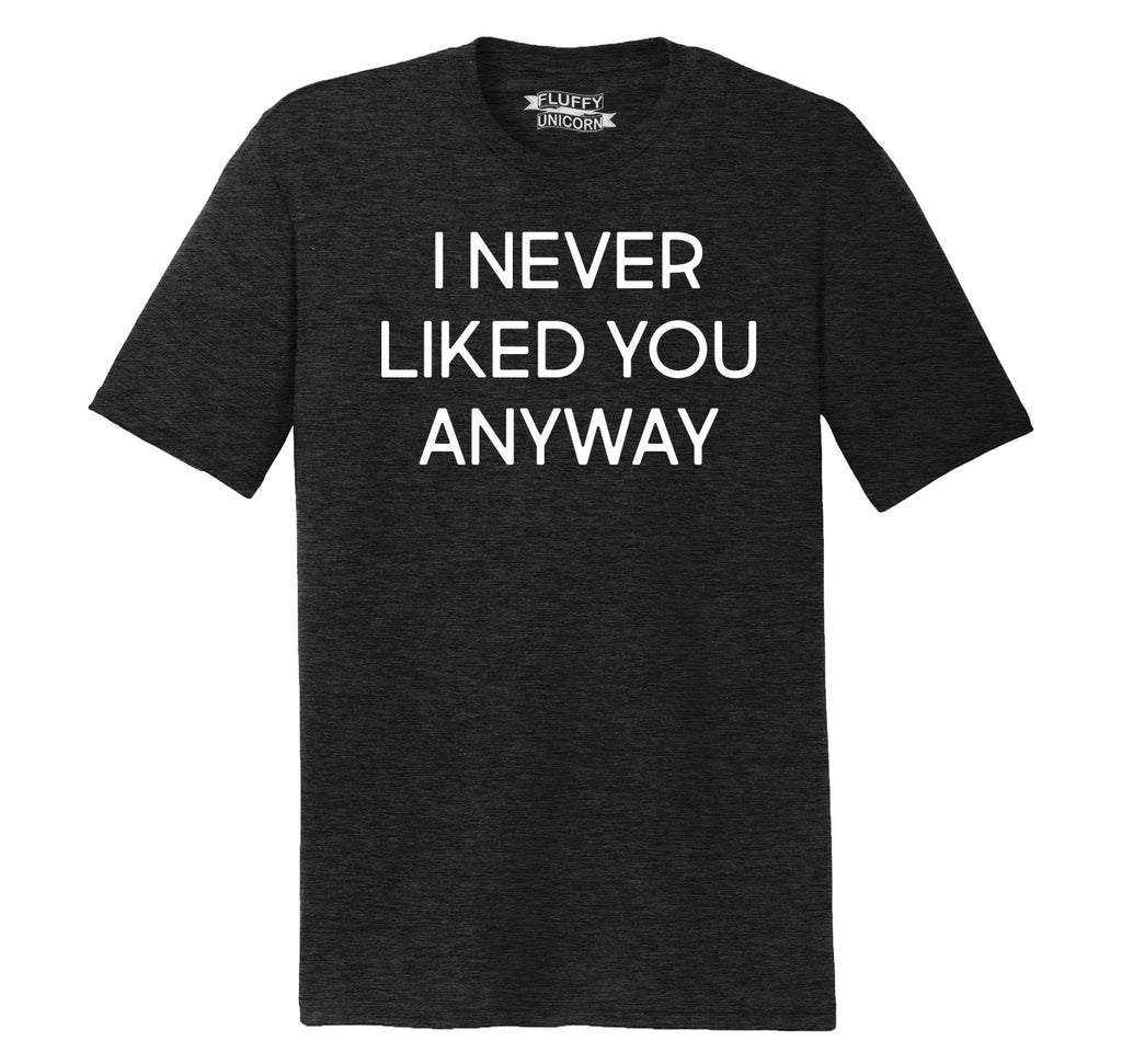 I Never Liked You Anyway Mens Short Sleeve Tri-Blend Shirt