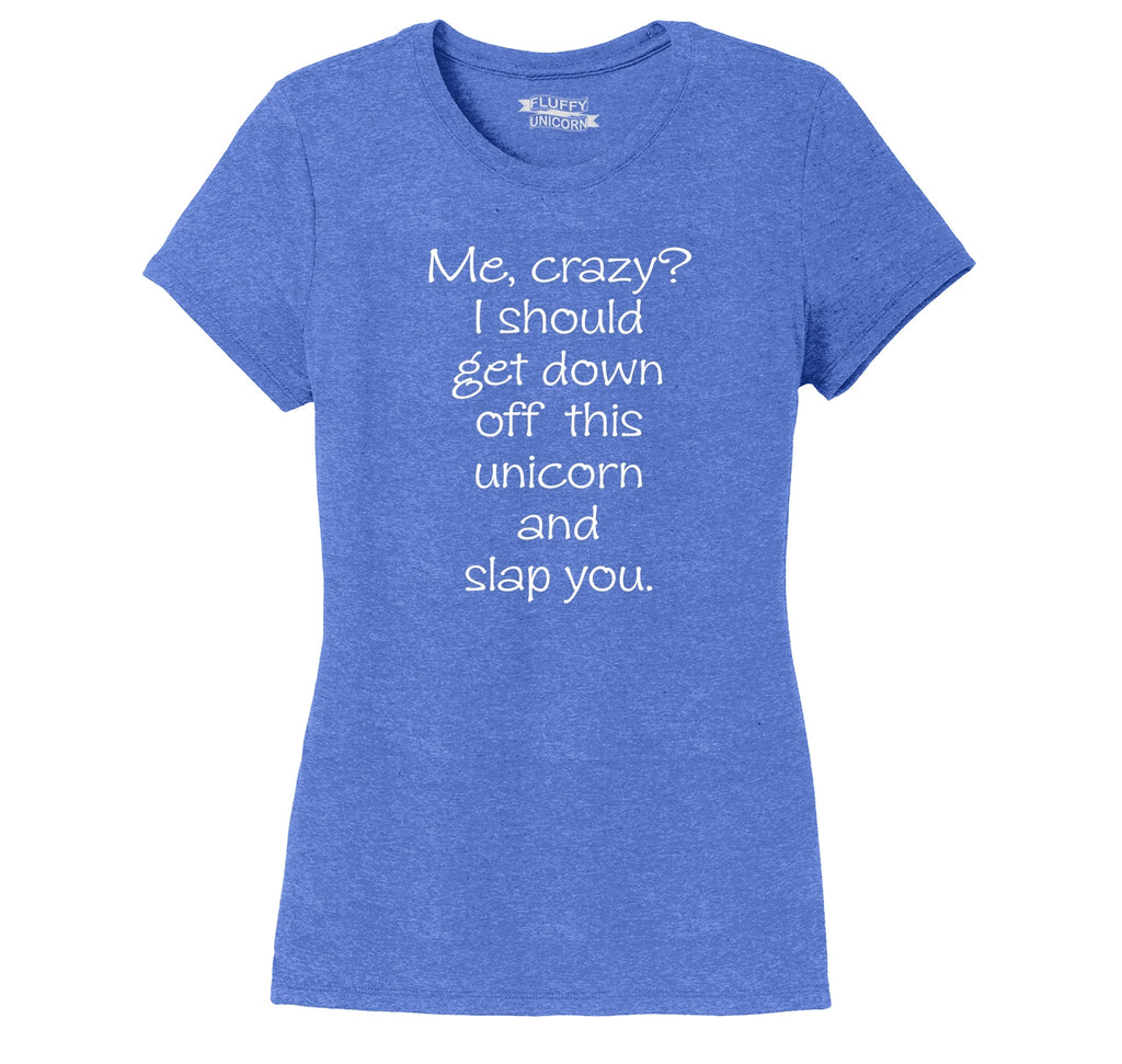 Me Crazy Get Off My Unicorn Slap You Funny Unicorn Tee Ladies Short Sleeve Tri-Blend Shirt