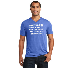 I May Not Be MR Right, But I'll Fuck You Till He Shows Up Mens Tri-Blend V-Neck Tee Shirt