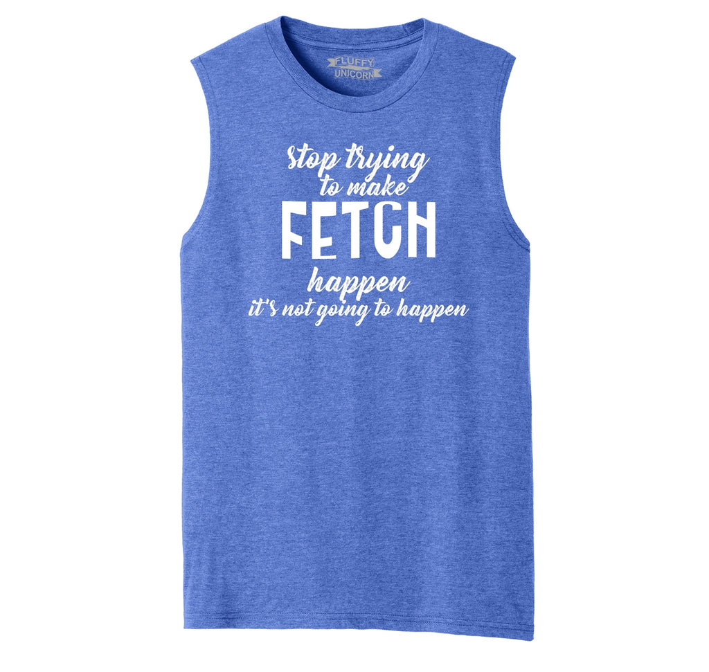 Stop Trying To Make Fetch Happen Mens Muscle Tank Muscle Tee